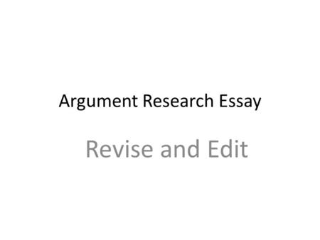 Argument Research Essay Revise and Edit. Ethos Pathos Logos Be sure you have a balance in your argument.