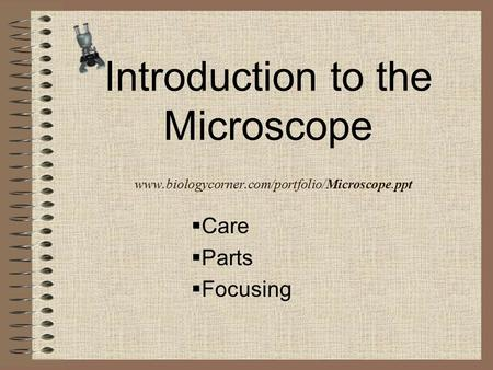 Introduction to the Microscope www.biologycorner.com/portfolio/Microscope.ppt  Care  Parts  Focusing.