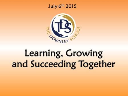 July 6 th 2015 Learning, Growing and Succeeding Together.