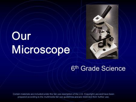 Our Microscope 6 th Grade Science Certain materials are included under the fair use exemption of the U.S. Copyright Law and have been prepared according.