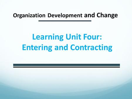 Organization Development and Change Learning Unit Four: Entering and Contracting.