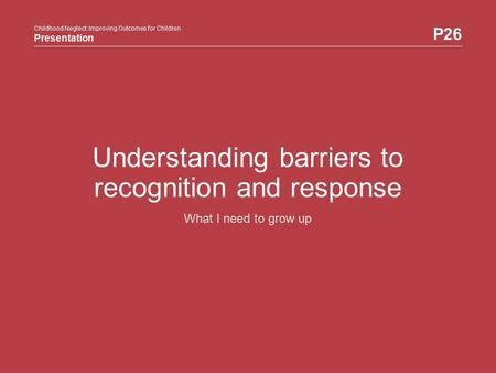 Childhood Neglect: Improving Outcomes for Children Presentation P26 Childhood Neglect: Improving Outcomes for Children Presentation Understanding barriers.