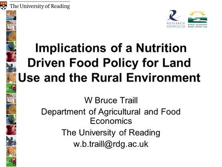 Implications of a Nutrition Driven Food Policy for Land Use and the Rural Environment W Bruce Traill Department of Agricultural and Food Economics The.