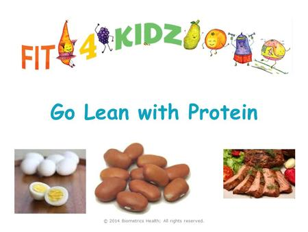 Go Lean with Protein Visit us at www.fit4kidz.us © 2014 Biometrics Health; All rights reserved.
