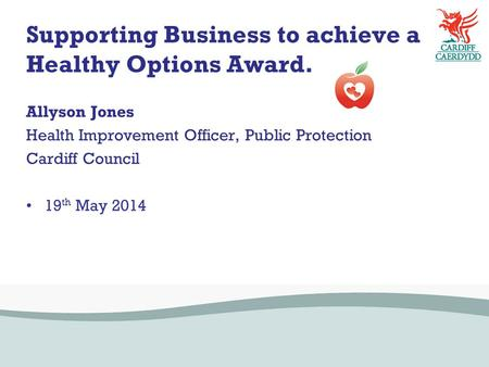 Supporting Business to achieve a Healthy Options Award. Allyson Jones Health Improvement Officer, Public Protection Cardiff Council 19 th May 2014.