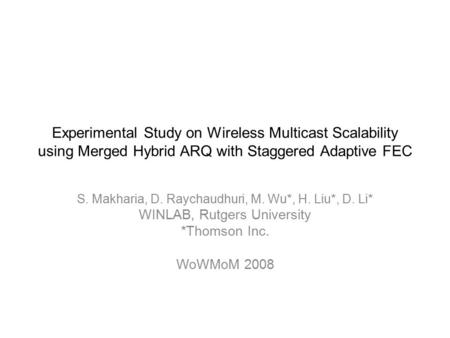 Experimental Study on Wireless Multicast Scalability using Merged Hybrid ARQ with Staggered Adaptive FEC S. Makharia, D. Raychaudhuri, M. Wu*, H. Liu*,
