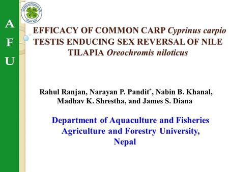 EFFICACY OF COMMON CARP Cyprinus carpio TESTIS ENDUCING SEX REVERSAL OF NILE TILAPIA Oreochromis niloticus Rahul Ranjan, Narayan P. Pandit*, Nabin B. Khanal,