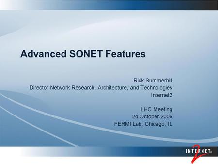 Advanced SONET Features Rick Summerhill Director Network Research, Architecture, and Technologies Internet2 LHC Meeting 24 October 2006 FERMI Lab, Chicago,