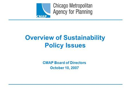 Overview of Sustainability Policy Issues CMAP Board of Directors October 10, 2007.