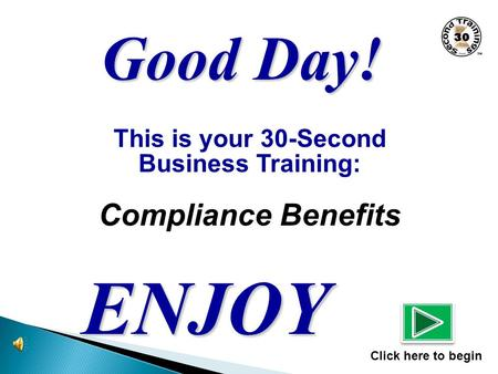 This is your 30-Second Business Training: Compliance Benefits ENJOY Click here to begin Good Day!