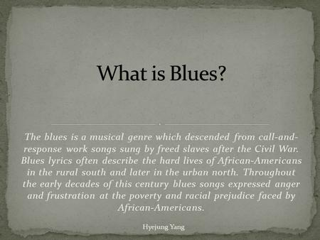 The blues is a musical genre which descended from call-and- response work songs sung by freed slaves after the Civil War. Blues lyrics often describe the.
