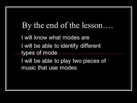 By the end of the lesson…. I will know what modes are I will be able to identify different types of mode I will be able to play two pieces of music that.