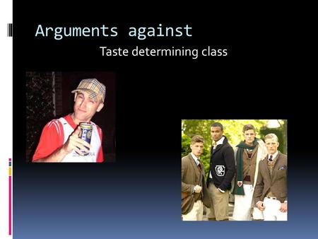"Arguments against Taste determining class. What's Bourdieu saying??  ""The distinction recognized in all dominant classes and in all their properties."