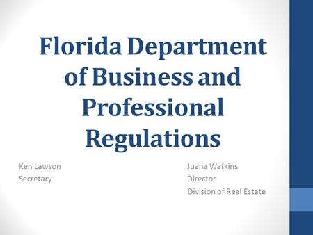Florida Department of Business and Professional Regulations Ken Lawson Juana Watkins Secretary Director Division of Real Estate.