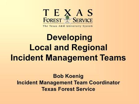 Developing Local and Regional Incident Management Teams Bob Koenig Incident Management Team Coordinator Texas Forest Service.