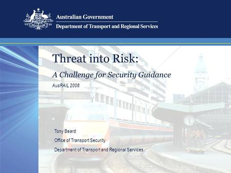 Threat into Risk: A Challenge for Security Guidance AusRAIL 2006 Tony Beard Office of Transport Security Department of Transport and Regional Services.
