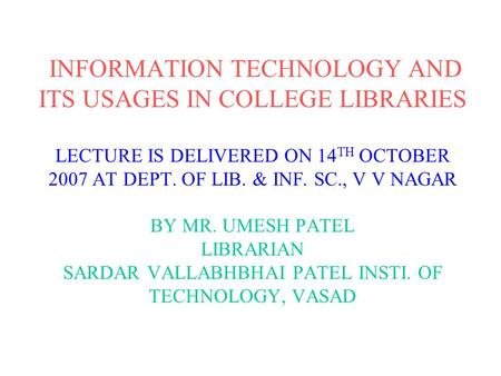 INFORMATION TECHNOLOGY AND ITS USAGES IN COLLEGE LIBRARIES LECTURE IS DELIVERED ON 14 TH OCTOBER 2007 AT DEPT. OF LIB. & INF. SC., V V NAGAR BY MR. UMESH.