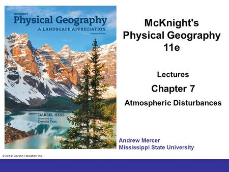 © 2014 Pearson Education, Inc. Chapter 2 Lecture McKnight's Physical Geography 11e Lectures Chapter 7 Atmospheric Disturbances © 2014 Pearson Education,