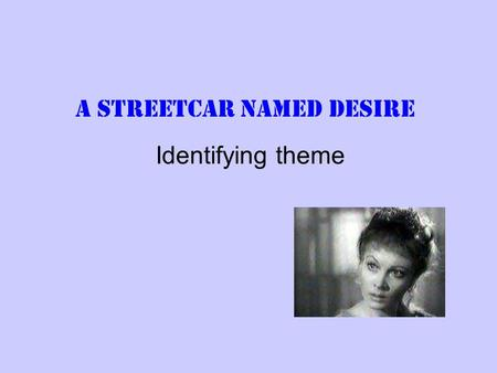 A Streetcar Named Desire Identifying theme. Death and Desire This can be a difficult theme to write about. The play explores the idea that desire is what.