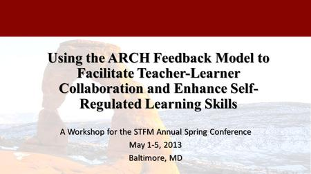Using the ARCH Feedback Model to Facilitate Teacher-Learner Collaboration and Enhance Self- Regulated Learning Skills A Workshop for the STFM Annual Spring.