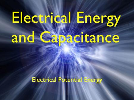 Electrical Energy and Capacitance Electrical Potential Energy.