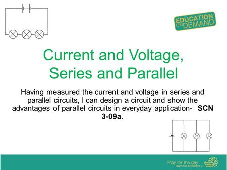 Current and Voltage, Series and Parallel Having measured the current and voltage in series and parallel circuits, I can design a circuit and show the advantages.