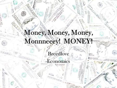 Money, Money, Money, Monnneeey! MONEY! Breedlove Economics.