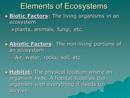 Elements of Ecosystems  Biotic Factors: The living organisms in an ecosystem  plants, animals, fungi, etc.  Abiotic Factors: The non-living portions.