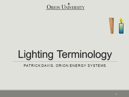 Lighting Terminology 1 PATRICK DAVIS, ORION ENERGY SYSTEMS.
