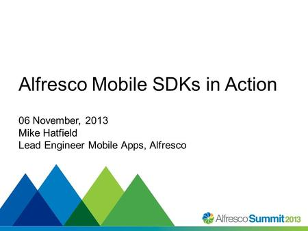 #SummitNow Alfresco Mobile SDKs in Action 06 November, 2013 Mike Hatfield Lead Engineer Mobile Apps, Alfresco.