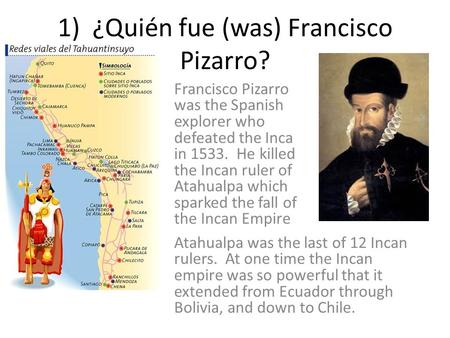 1) ¿Quién fue (was) Francisco Pizarro? Francisco Pizarro was the Spanish explorer who defeated the Inca in 1533. He killed the Incan ruler of Atahualpa.