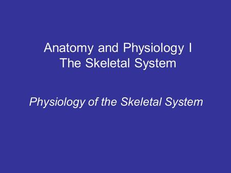 Anatomy and Physiology I The Skeletal System Physiology of the Skeletal System.