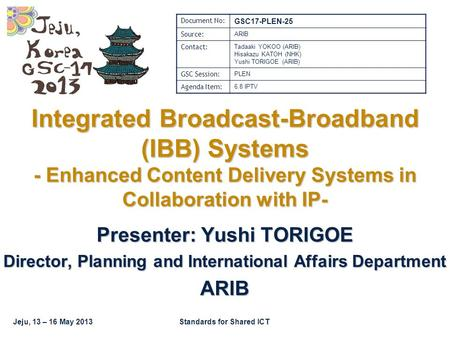 Jeju, 13 – 16 May 2013Standards for Shared ICT Integrated Broadcast-Broadband (IBB) Systems - Enhanced Content Delivery Systems in Collaboration with IP-