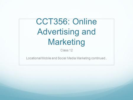 CCT356: Online Advertising and Marketing Class 12 Locational/Mobile and Social Media Marketing continued..