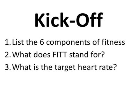 Kick-Off 1.List the 6 components of fitness 2.What does FITT stand for? 3.What is the target heart rate?