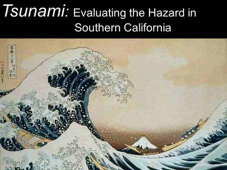 Tsunami : Evaluating the Hazard in Southern California.
