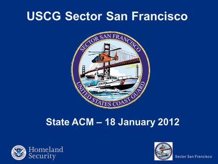 Sector San Francisco USCG Sector San Francisco State ACM – 18 January 2012.
