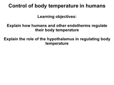 Control of body temperature in humans Learning objectives: Explain how humans and other endotherms regulate their body temperature Explain the role of.