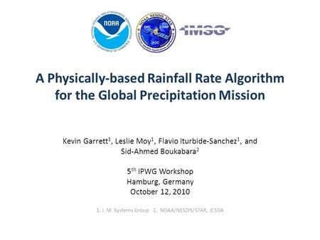 A Physically-based Rainfall Rate Algorithm for the Global Precipitation Mission Kevin Garrett 1, Leslie Moy 1, Flavio Iturbide-Sanchez 1, and Sid-Ahmed.