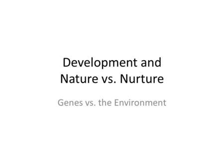 Development and Nature vs. Nurture Genes vs. the Environment.