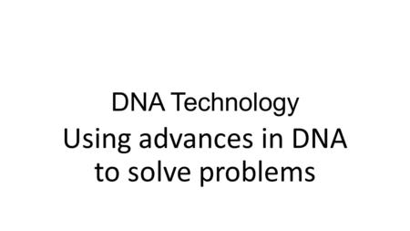 DNA Technology Using advances in DNA to solve problems.