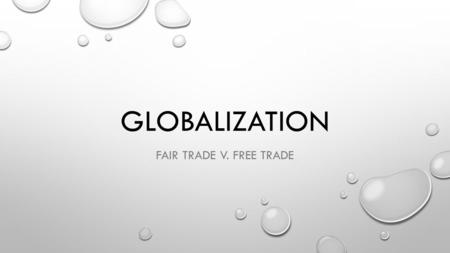 GLOBALIZATION FAIR TRADE V. FREE TRADE. TODAY'S OBJECTIVE AFTER TODAY'S LESSON, STUDENTS WILL BE ABLE TO… EXPLAIN THE VARIOUS TYPES OF GLOBAL TRADE AND.