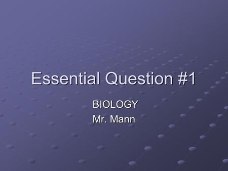 Essential Question #1 BIOLOGY BIOLOGY Mr. Mann. What is Biology? Bio- = life -ology = study The study of living organisms and how they interact in nature.
