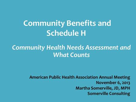 Community Benefits and Schedule H Community Health Needs Assessment and What Counts American Public Health Association Annual Meeting November 6, 2013.