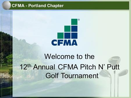 CFMA - Portland Chapter Welcome to the 12 th Annual CFMA Pitch N' Putt Golf Tournament.
