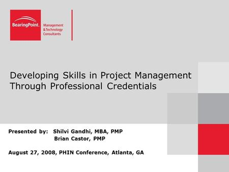 Developing Skills in Project Management Through Professional Credentials Presented by: Shilvi Gandhi, MBA, PMP Brian Castor, PMP August 27, 2008, PHIN.