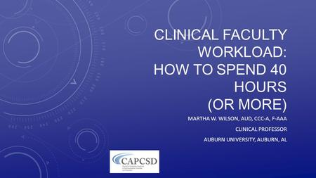 CLINICAL FACULTY WORKLOAD: HOW TO SPEND 40 HOURS (OR MORE) MARTHA W. WILSON, AUD, CCC-A, F-AAA CLINICAL PROFESSOR AUBURN UNIVERSITY, AUBURN, AL.