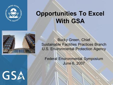 Opportunities To Excel With GSA Bucky Green, Chief Sustainable Facilities Practices Branch U.S. Environmental Protection Agency Federal Environmental Symposium.