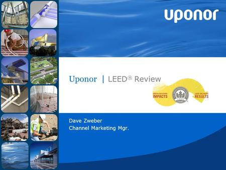 Uponor | LEED ® Review Dave Zweber Channel Marketing Mgr.