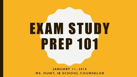 EXAM STUDY PREP 101 JANUARY 11, 2016 MS. HUNT, IB SCHOOL COUNSELOR.